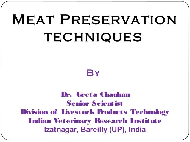 Meat Preservation techniques By Dr. Geeta Chauhan Senior Scientist Division of Livestock Products Technology Indian Veteri...