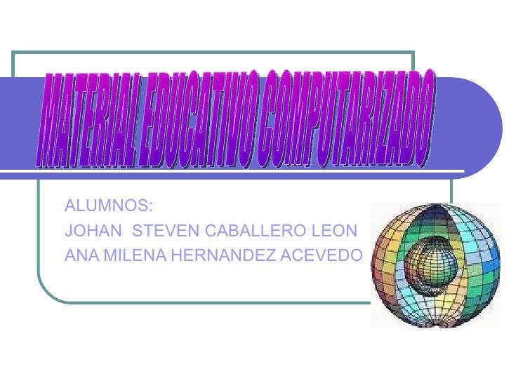 ALUMNOS:  JOHAN  STEVEN CABALLERO LEON ANA MILENA HERNANDEZ ACEVEDO MATERIAL EDUCATIVO COMPUTARIZADO