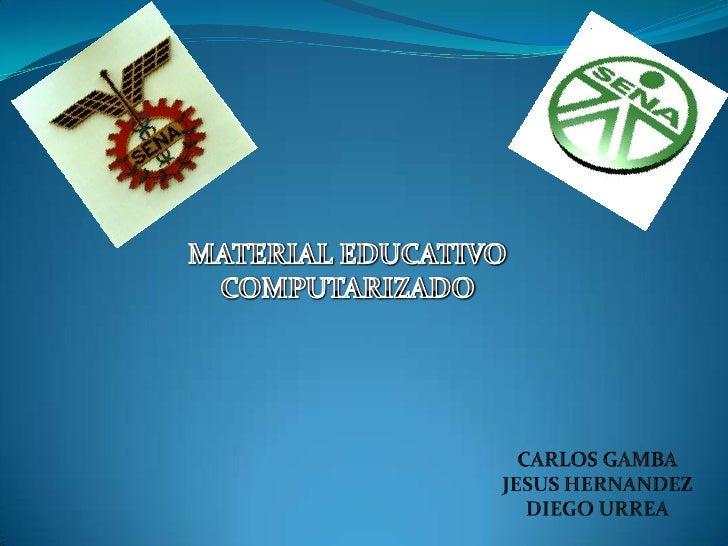 MATERIAL EDUCATIVO COMPUTARIZADO<br />CARLOS GAMBA<br />JESUS HERNANDEZ<br />DIEGO URREA<br />
