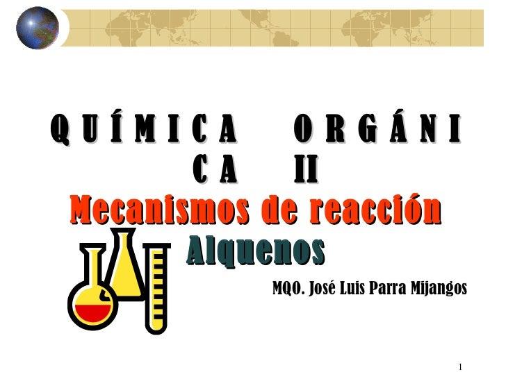 Q U Í M I C A  O R G Á N I C A  II Mecanismos de reacción Alquenos MQO. José Luis Parra Mijangos