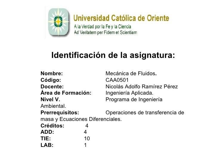<ul><ul><li>Identificación de   l a asignatura : </li></ul></ul><ul><li>Nombre:  Mecánica de Fluidos . </li></ul><ul><li>C...