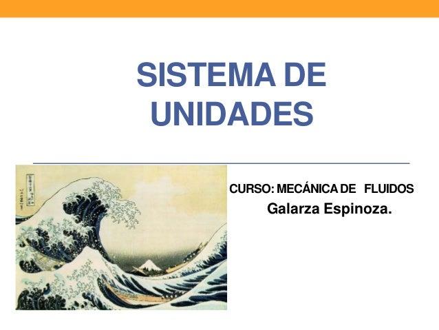 SISTEMA DE UNIDADES CURSO: MECÁNICADE FLUIDOS Galarza Espinoza.
