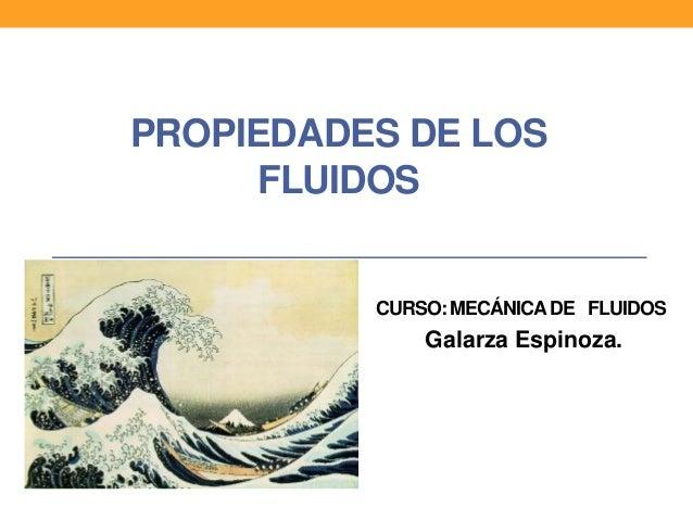 PROPIEDADES DE LOS FLUIDOS CURSO: MECÁNICADE FLUIDOS Galarza Espinoza.