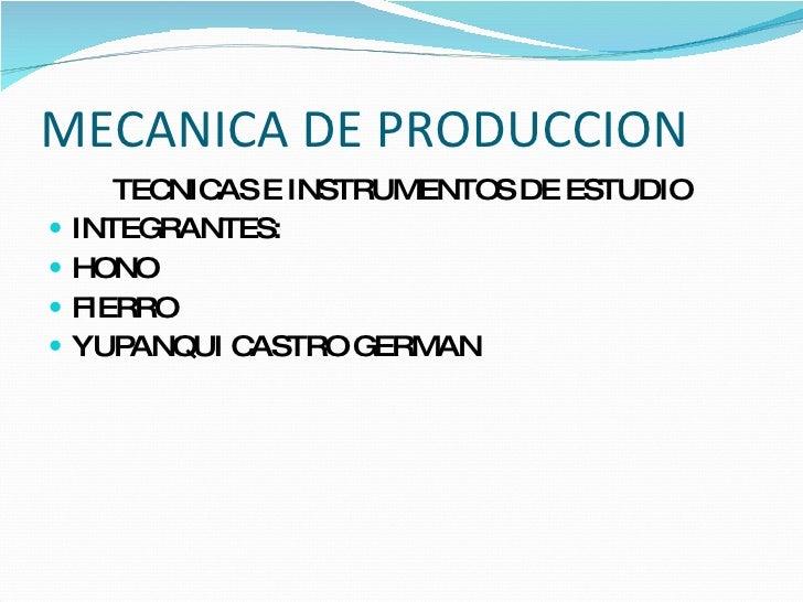 MECANICA DE PRODUCCION <ul><li>TECNICAS E INSTRUMENTOS DE ESTUDIO </li></ul><ul><li>INTEGRANTES: </li></ul><ul><li>HONO </...