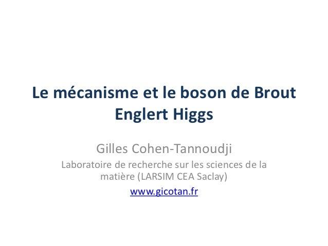 Le mécanisme et le boson de Brout          Englert Higgs          Gilles Cohen-Tannoudji   Laboratoire de recherche sur le...
