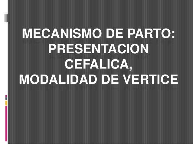 MECANISMO DE PARTO:  PRESENTACION  CEFALICA,  MODALIDAD DE VERTICE