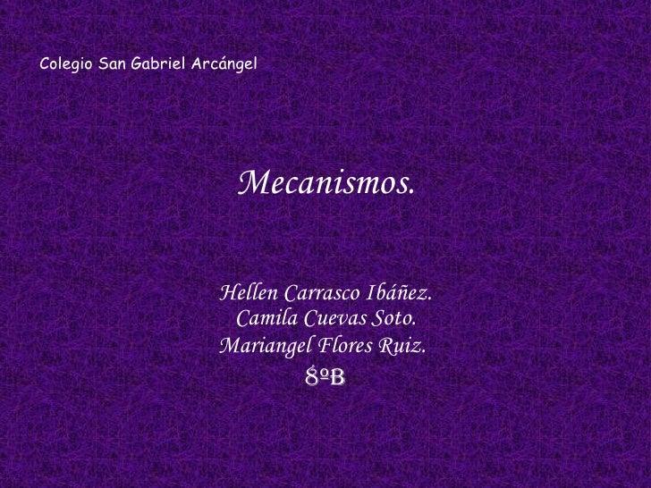 Mecanismos. Hellen Carrasco Ibáñez. Camila Cuevas Soto. Mariangel Flores Ruiz.   8ºB Colegio San Gabriel Arcángel