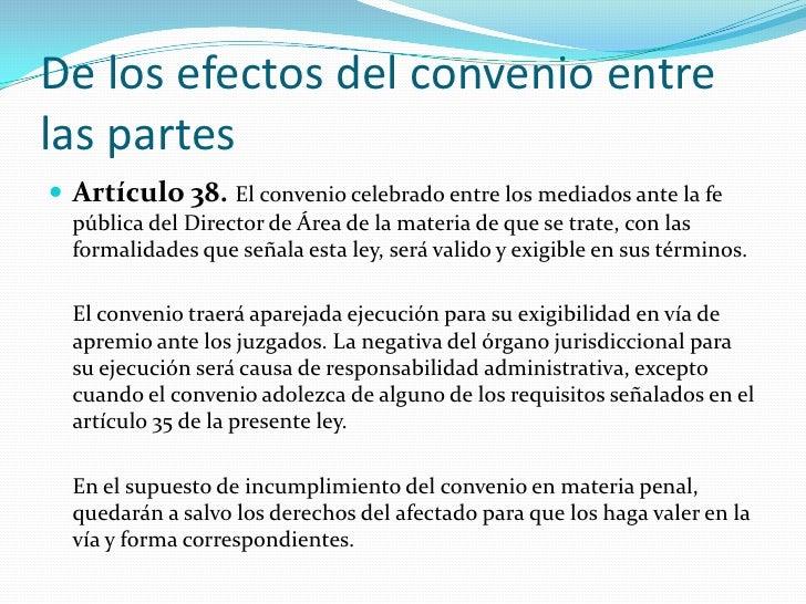 De los efectos del convenio entre las partes<br />Artículo 38. El convenio celebrado entre los mediados ante la fe pública...