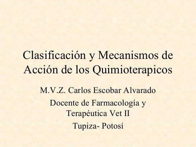 Clasificación y Mecanismos de Acción de los Quimioterapicos M.V.Z. Carlos Escobar Alvarado Docente de Farmacología y Terap...