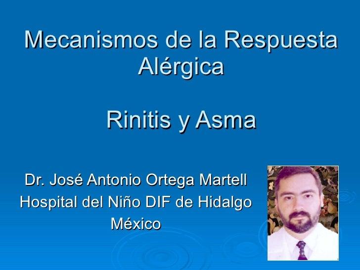 Mecanismos de la Respuesta Alérgica Rinitis y Asma Dr. José Antonio Ortega Martell Hospital del Niño DIF de Hidalgo México