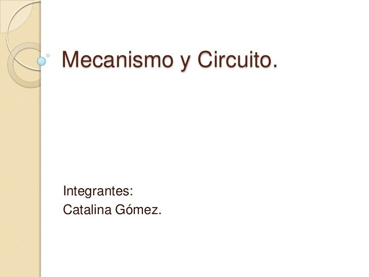 Mecanismo y Circuito.<br />Integrantes:<br />Catalina Gómez.<br />