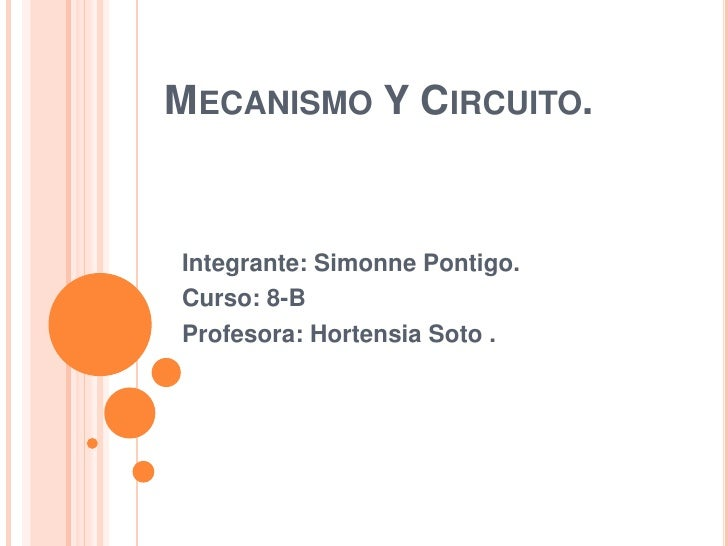 Mecanismo Y Circuito.<br />Integrante: Simonne Pontigo. <br />Curso: 8-B<br />Profesora: Hortensia Soto .<br />