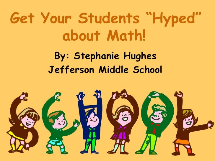 "Get Your Students ""Hyped""       about Math!     By: Stephanie Hughes    Jefferson Middle School"