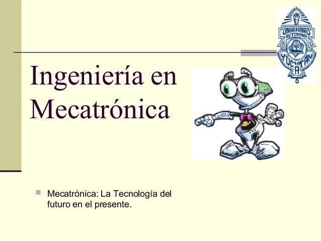 Ingeniería enMecatrónica Mecatrónica: La Tecnología del  futuro en el presente.