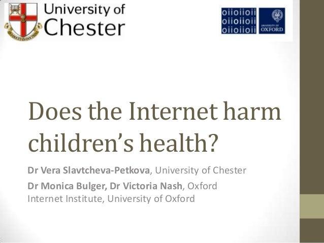 Does the Internet harmchildren's health?Dr Vera Slavtcheva-Petkova, University of ChesterDr Monica Bulger, Dr Victoria Nas...