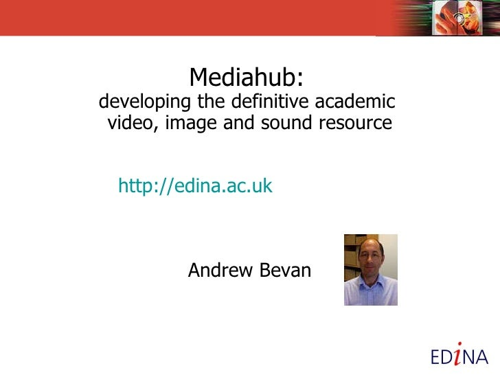 Mediahub:   developing the definitive academic  video, image and sound resource   http:// edina.ac.uk /multimedia/ Andrew ...