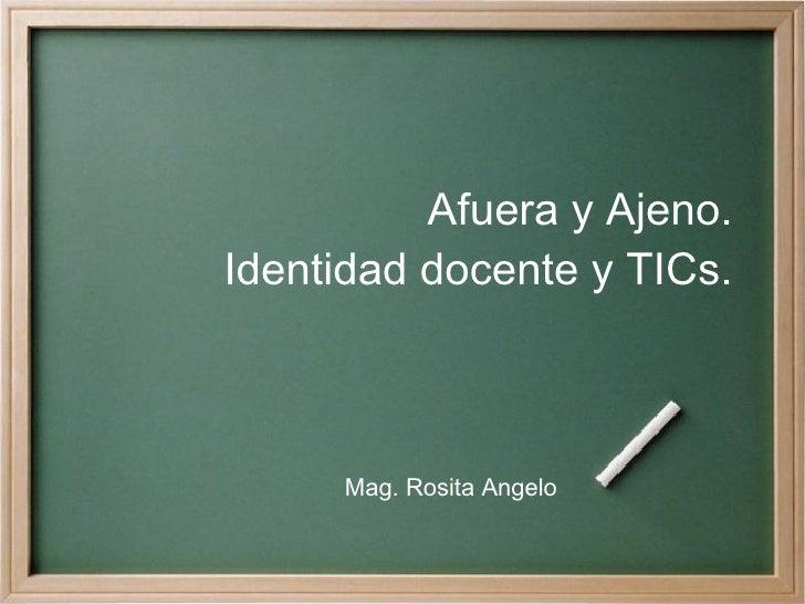 Afuera y Ajeno. Identidad docente y TICs. Mag. Rosita Angelo