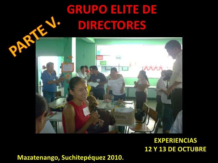 GRUPO ELITE DE DIRECTORES<br />PARTE V.<br />EXPERIENCIAS  12 Y 13 DE OCTUBRE<br />Mazatenango, Suchitepéquez 2010.<br />