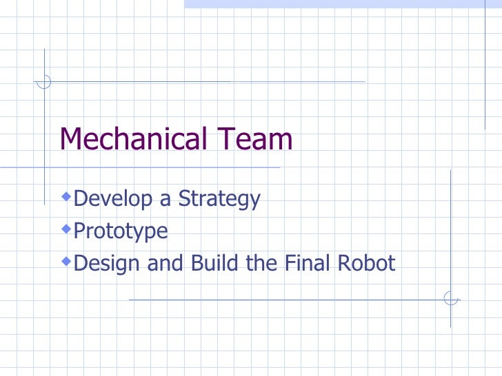 Mechanical Team <ul><li>Develop a Strategy </li></ul><ul><li>Prototype </li></ul><ul><li>Design and Build the Final Robot ...