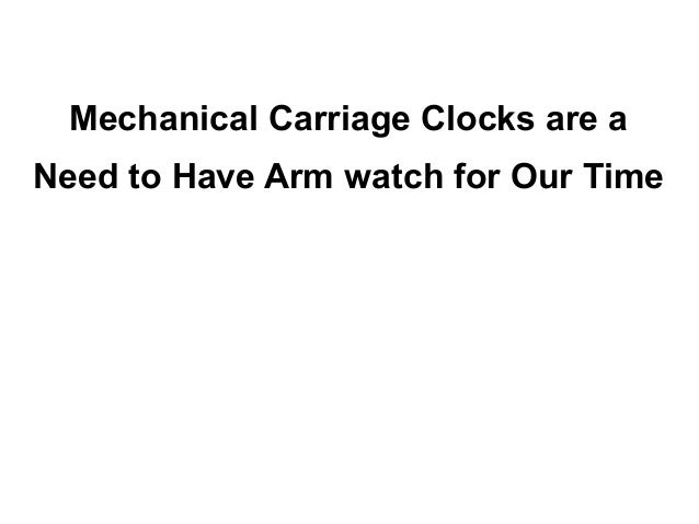 Mechanical Carriage Clocks are aNeed to Have Arm watch for Our Time