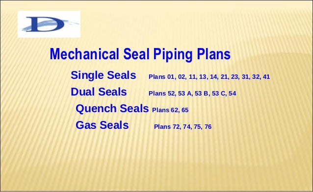 Mechanical Seal Piping Plans   Single Seals        Plans 01, 02, 11, 13, 14, 21, 23, 31, 32, 41   Dual Seals   Plans 52, 5...