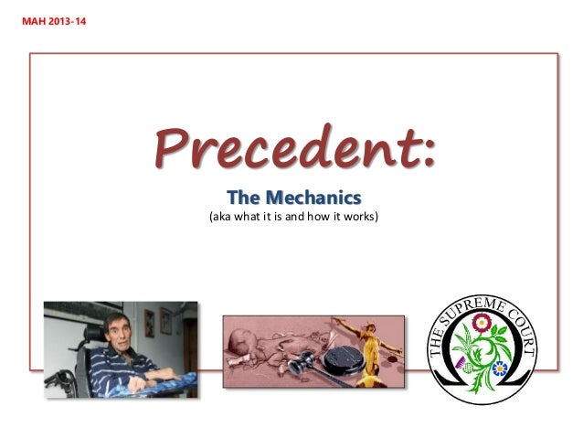 MAH 2013-14  Precedent: The Mechanics  (aka what it is and how it works)