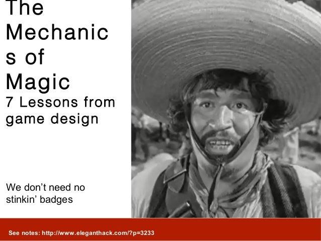TheMechanics ofMagic7 Lessons fromgame designWe don't need nostinkin' badgesSee notes: http://www.eleganthack.com/?p=3233