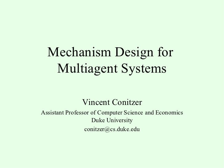 Mechanism Design for  Multiagent Systems Vincent Conitzer Assistant Professor of Computer Science and Economics Duke Unive...