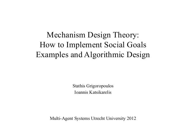 Mechanism Design Theory: How to Implement Social Goals Examples and Algorithmic Design  Stathis Grigoropoulos Ioannis Kats...
