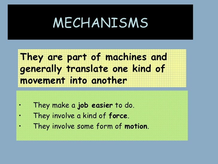 MECHANISMSThey are part of machines andgenerally translate one kind ofmovement into another•   They make a job easier to d...