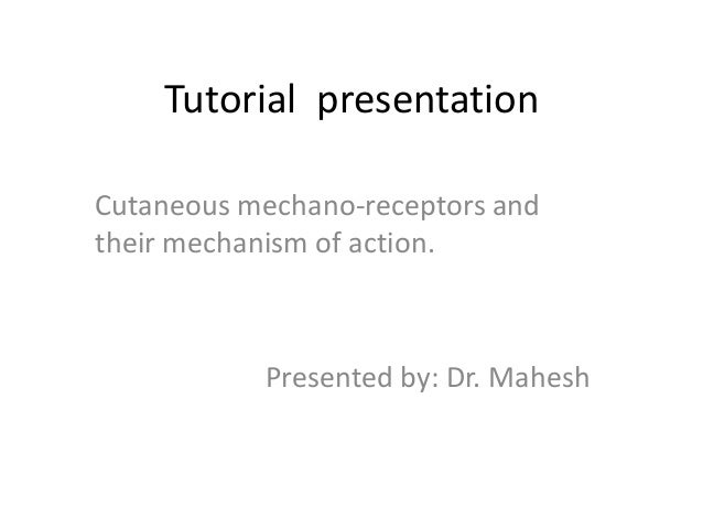 Tutorial presentation Cutaneous mechano-receptors and their mechanism of action.  Presented by: Dr. Mahesh