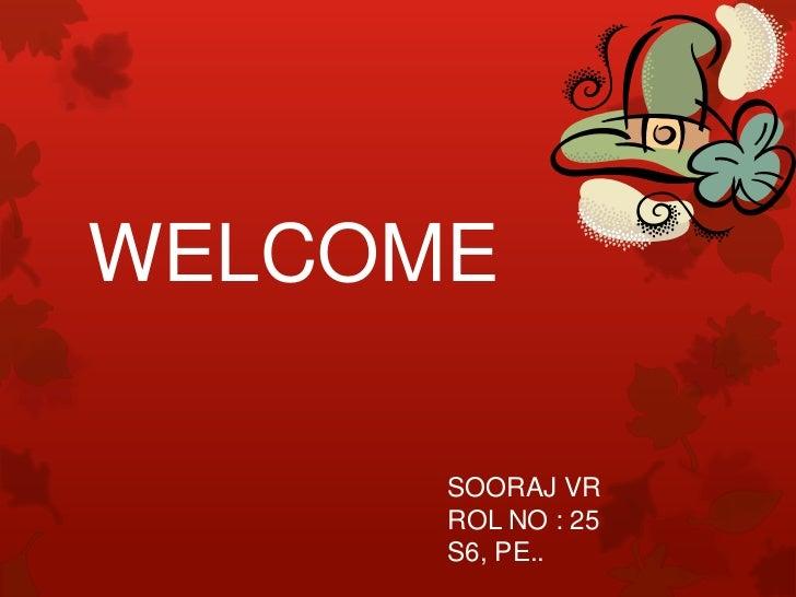 WELCOME<br />                                         SOORAJ VRROL NO : 25S6, PE..<br />