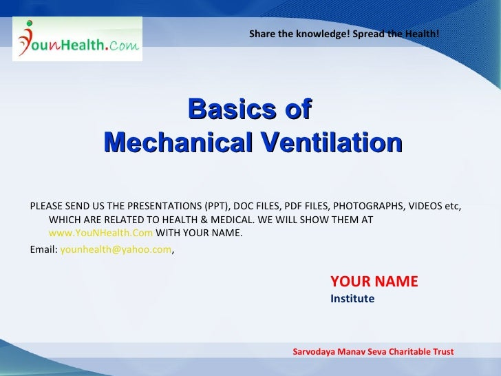 Share the knowledge! Spread the Health! Basics of  Mechanical Ventilation Sarvodaya Manav Seva Charitable Trust YOUR NAME ...