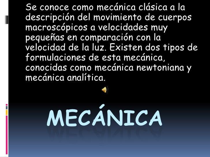 Se conoce como mecánica clásica a la descripción del movimiento de cuerpos macroscópicos a velocidades muy pequeñas en com...