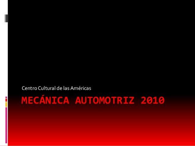MECÁNICA AUTOMOTRIZ 2010 Centro Cultural de las Américas