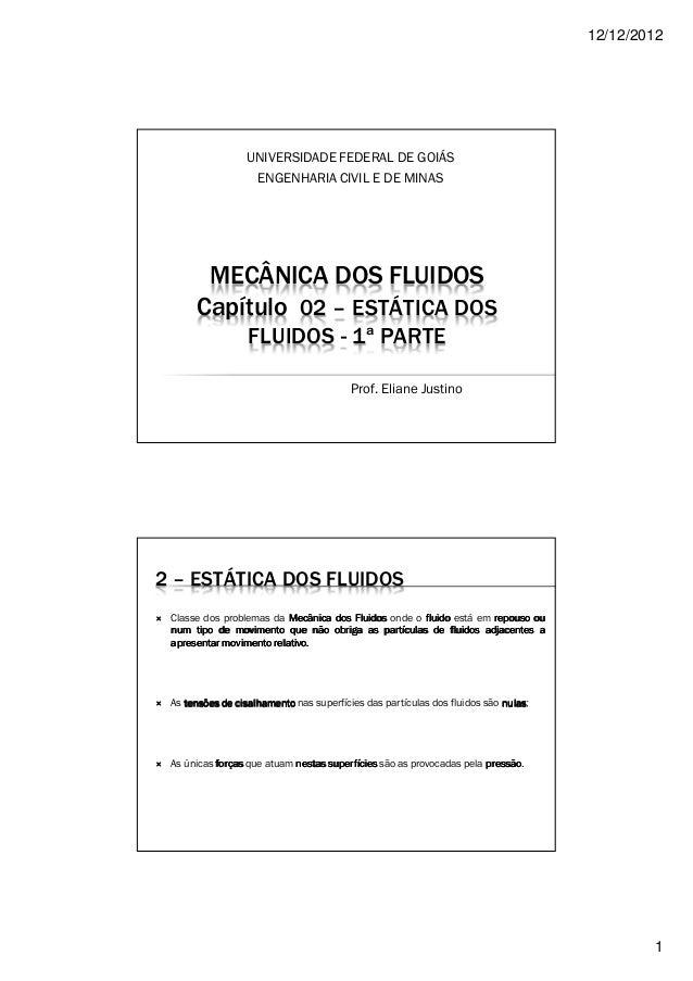 12/12/2012 1 MECÂNICA DOS FLUIDOS Capítulo 02 – ESTÁTICA DOS FLUIDOS - 1ª PARTE UNIVERSIDADE FEDERAL DE GOIÁS ENGENHARIA C...