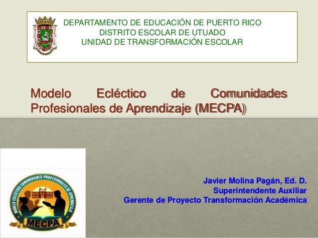 Modelo Ecléctico de Comunidades Profesionales de Aprendizaje (MECPA) Javier Molina Pagán, Ed. D. Superintendente Auxiliar ...