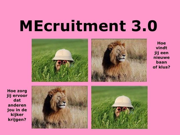 MEcruitment 3.0 Hoe vindt jij een nieuwe baan of klus? Hoe zorg jij ervoor dat anderen jou in de kijker krijgen?