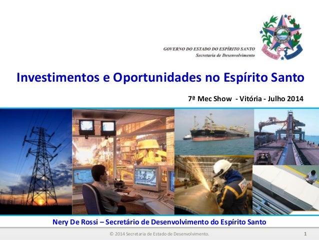 Investimentos e Oportunidades no Espírito Santo 1© 2014 Secretaria de Estado de Desenvolvimento. Nery De Rossi – Secretári...