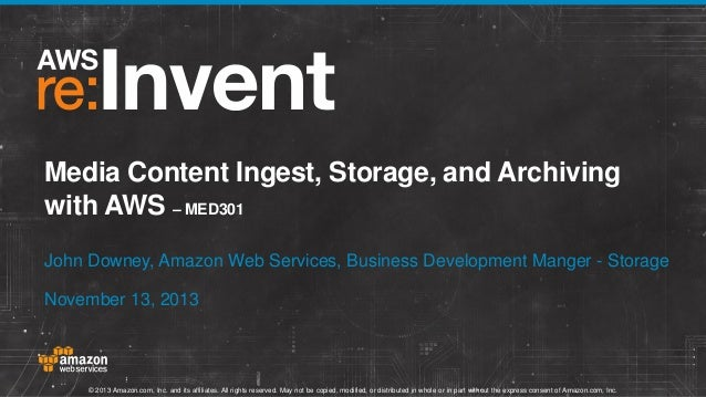 Media Content Ingest, Storage, and Archiving with AWS (MED301)   AWS re:Invent 2013