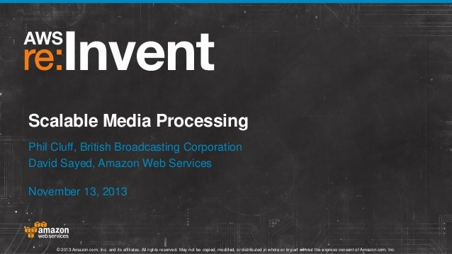 Scalable Media Processing Phil Cluff, British Broadcasting Corporation David Sayed, Amazon Web Services November 13, 2013 ...