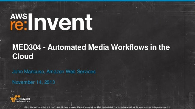 MED304 - Automated Media Workflows in the Cloud John Mancuso, Amazon Web Services November 14, 2013  © 2013 Amazon.com, In...