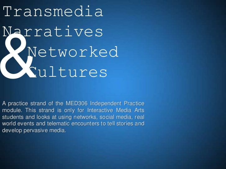 TransmediaNarratives& Networked  CulturesA practice strand of the MED306 Independent Practicemodule. This strand is only f...