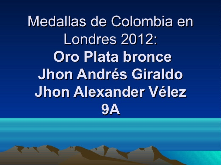 Medallas de Colombia en     Londres 2012:   OroPlatabronce JhonAndrésGiraldo JhonAlexanderVélez          9A