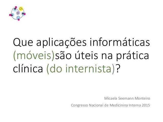 Que aplicações informáticas (móveis)são úteis na prática clínica (do internista)? Micaela Seemann Monteiro Congresso Nacio...