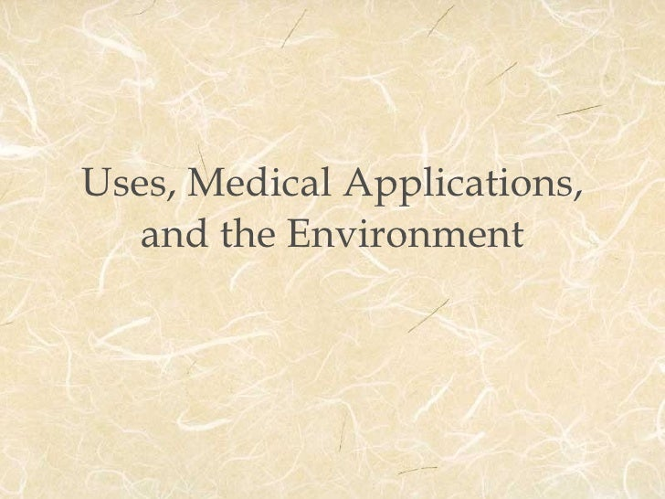Uses, Medical Applications, and the Environment