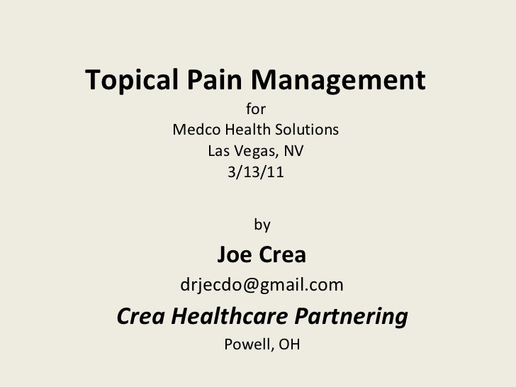 Topical Pain Management for Medco Health Solutions Las Vegas, NV 3/13/11 by Joe Crea [email_address] Crea Healthcare Partn...