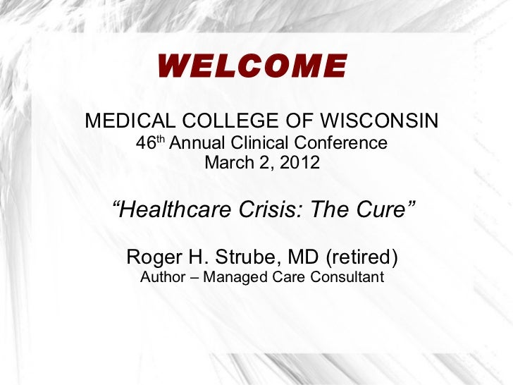 "WELCOMEMEDICAL COLLEGE OF WISCONSIN    46th Annual Clinical Conference            March 2, 2012  ""Healthcare Crisis: The C..."