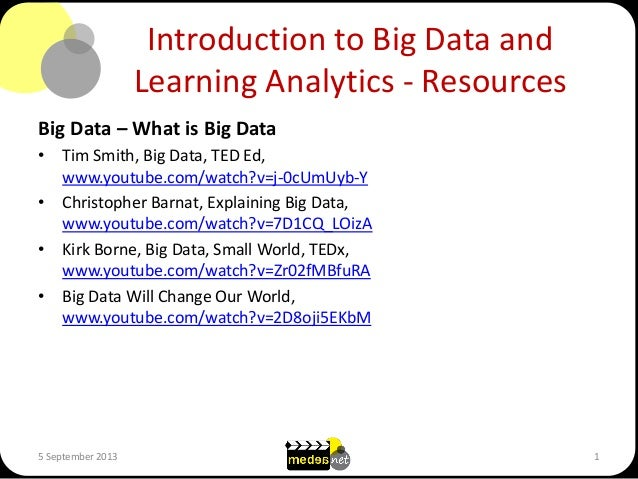 Introduction to Big Data and Learning Analytics - Resources Big Data – What is Big Data • Tim Smith, Big Data, TED Ed, www...