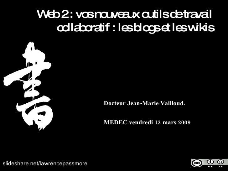 Docteur Jean-Marie Vailloud. MEDEC vendredi 13 mars 2009 slideshare.net/lawrencepassmore Web 2 : vos nouveaux outils de tr...